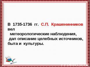 В 1735-1736 гг. С.П. Крашенинников вел метеорологические наблюдения, дал описан