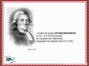 Степан ПетровичКРАШЕНИННИКОВ(1711- 8.3.1755),ученый – исследовательКамчатки,