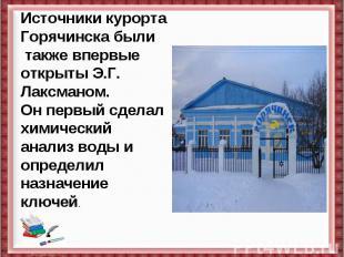 Источники курорта Горячинска были также впервые открыты Э.Г. Лаксманом. Он первы