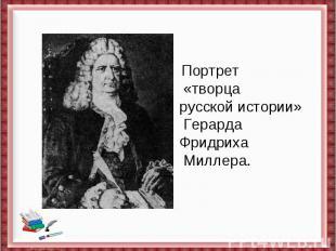 Портрет «творца русскойистории» Герарда ФридрихаМиллера.