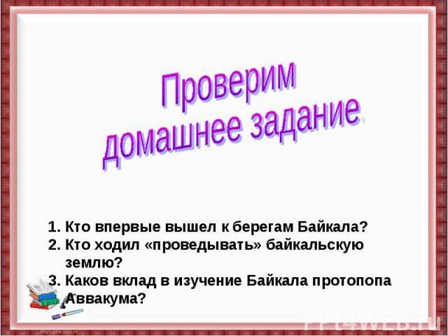 Проверим домашнее задание.Кто впервые вышел к берегам Байкала?Кто ходил «проведывать» байкальскую землю?Каков вклад в изучение Байкала протопопа Аввакума?