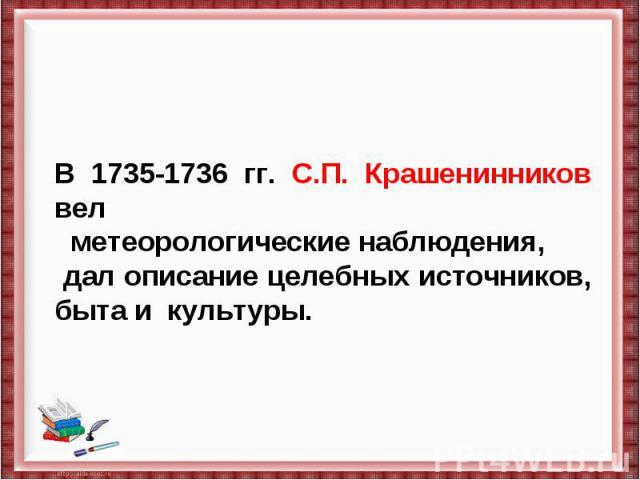 В 1735-1736 гг. С.П. Крашенинников вел метеорологические наблюдения, дал описание целебных источников, быта и культуры.
