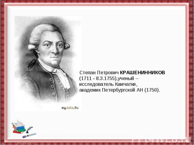 Степан ПетровичКРАШЕНИННИКОВ(1711- 8.3.1755),ученый – исследовательКамчатки, академик Петербургской АН(1750).