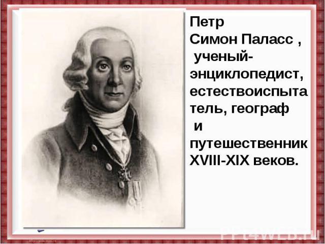 Петр СимонПаласс, ученый-энциклопедист, естествоиспытатель,географ и путешественник XVIII-XIXвеков.