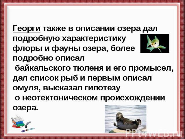 Георги также в описании озера дал подробную характеристику флоры и фауны озера, более подробно описал байкальского тюленя и его промысел, дал список рыб и первым описал омуля, высказал гипотезу о неотектоническом происхождении озера.