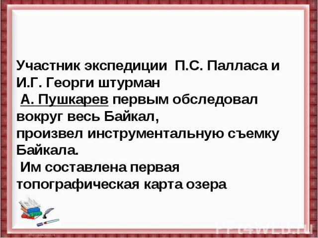 Участник экспедиции П.С. Палласа и И.Г. Георги штурман А. Пушкарев первым обследовал вокруг весь Байкал, произвел инструментальную съемку Байкала. Им составлена первая топографическая карта озера