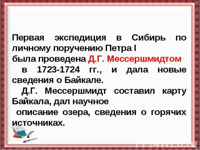 Первая экспедиция в Сибирь по личному поручению Петра I была проведена Д.Г. Мессершмидтом в 1723-1724 гг., и дала новые сведения о Байкале. Д.Г. Мессершмидт составил карту Байкала, дал научное описание озера, сведения о горячих источниках.