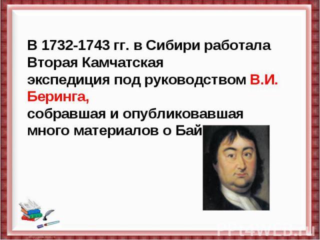 В 1732-1743 гг. в Сибири работала Вторая Камчатская экспедиция под руководством В.И. Беринга, собравшая и опубликовавшая много материалов о Байкале.