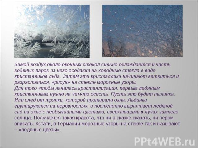 Зимой воздух около оконных стекол сильно охлаждается и часть водяных паров из него оседают на холодные стекла в виде кристалликов льда. Затем эти кристаллики начинают ветвиться и разрастаться, «рисуя» на стекле морозные узоры.Для того чтобы началась…