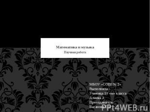 Математика и музыка Научная работа МБОУ «СОШ № 2» Выполнила :Ученица 10 «м» клас