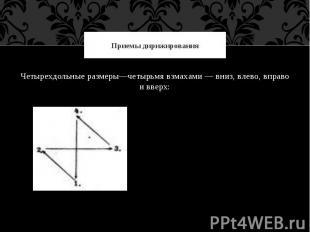 Приемы дирижированияЧетырехдольные размеры—четырьмя взмахами — вниз, влево, впра