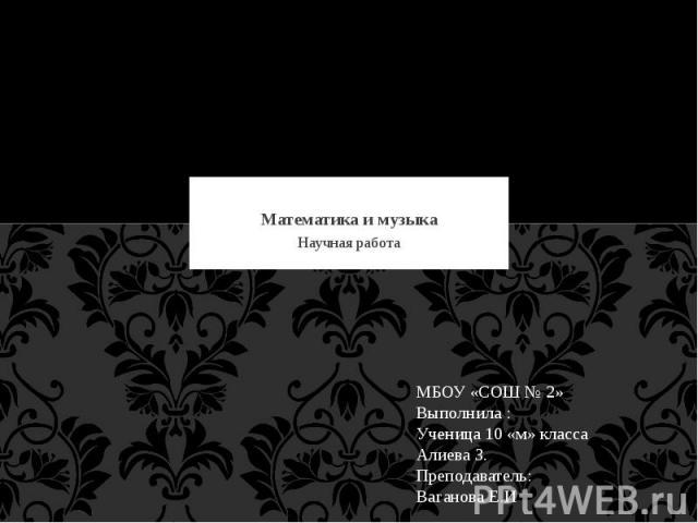 Математика и музыка Научная работа МБОУ «СОШ № 2» Выполнила :Ученица 10 «м» класса Алиева З.Преподаватель: Ваганова Е.И