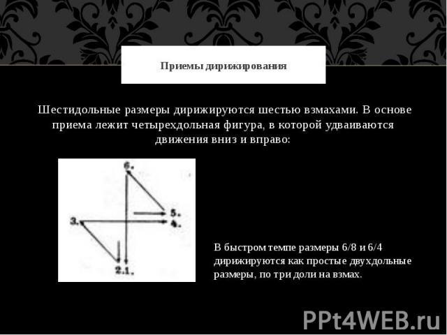 Приемы дирижирования Шестидольные размеры дирижируются шестью взмахами. В основе приема лежит четырехдольная фигура, в которой удваиваются движения вниз и вправо:В быстром темпе размеры 6/8 и 6/4 дирижируются как простые двухдольные размеры, по три …