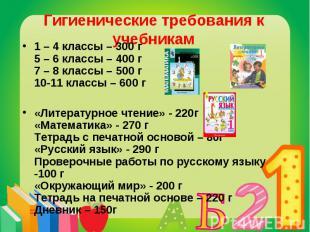Гигиенические требования к учебникам 1 – 4 классы – 300 г5 – 6 классы – 400 г7 –