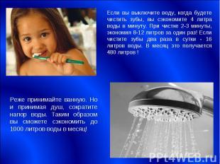 Если вы выключите воду, когда будете чистить зубы, вы сэкономите 4 литра воды в