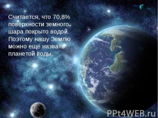 Считается, что 70,8% поверхности земного шара покрыто водой. Поэтому нашу Землю