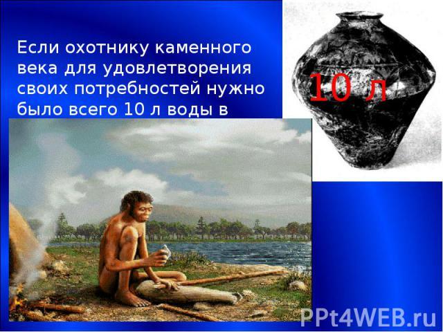 Если охотнику каменного века для удовлетворения своих потребностей нужно было всего 10 л воды в день,