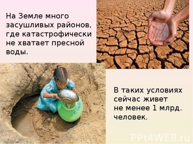 На Земле много засушливых районов, где катастрофически не хватает пресной воды.В таких условиях сейчас живет не менее 1 млрд. человек.