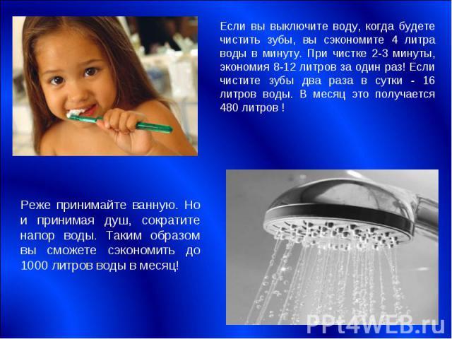 Если вы выключите воду, когда будете чистить зубы, вы сэкономите 4 литра воды в минуту. При чистке 2-3 минуты, экономия 8-12 литров за один раз! Если чистите зубы два раза в сутки - 16 литров воды. В месяц это получается 480 литров !Реже принимайте …