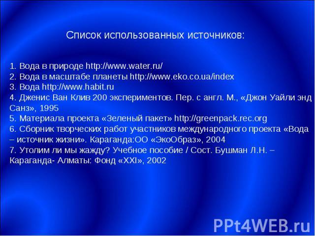 Список использованных источников:1. Вода в природе http://www.water.ru/2. Вода в масштабе планеты http://www.eko.co.ua/index3. Вода http://www.habit.ru4. Дженис Ван Клив 200 экспериментов. Пер. с англ. М., «Джон Уайли энд Санз», 19955. Материала про…