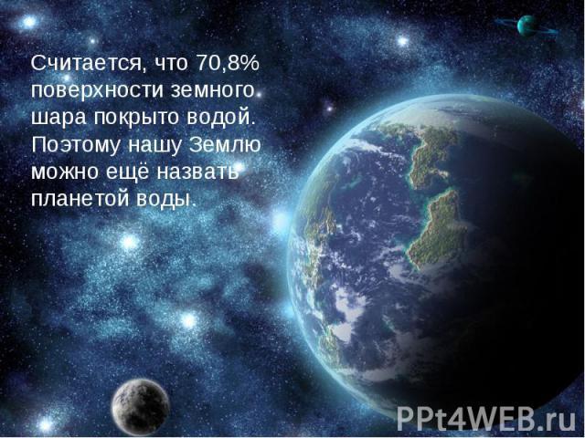 Считается, что 70,8% поверхности земного шара покрыто водой. Поэтому нашу Землю можно ещё назвать планетой воды.