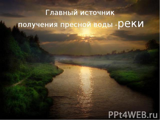 Главный источник получения пресной воды -реки