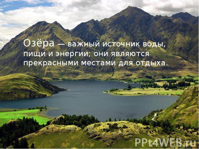 Озёра — важный источник воды, пищи и энергии; они являются прекрасными местами для отдыха.