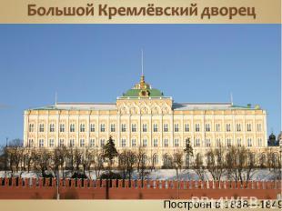 Большой Кремлёвский дворец Построен в1838—1849