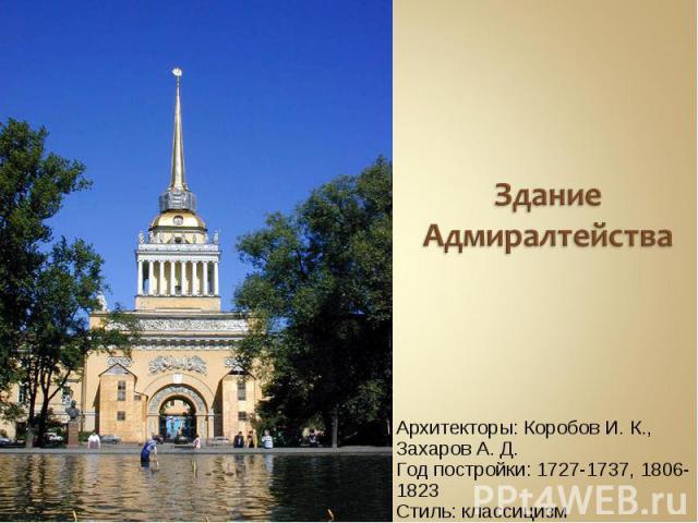 Здание АдмиралтействаАрхитекторы: Коробов И. К., Захаров А. Д.Год постройки: 1727-1737, 1806-1823Стиль: классицизм