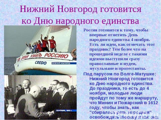 Нижний Новгород готовится ко Дню народного единства Россия готовится к тому, чтобы впервые отметить День народного единства 4 ноября. Есть ли идеи, как отмечать этот праздник? Тем более что на прошедшей неделе с такими идеями выступили сразу правосл…