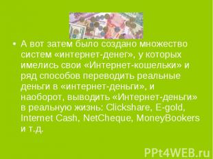 А вот затем было создано множество систем «интернет-денег», у которых имелись св