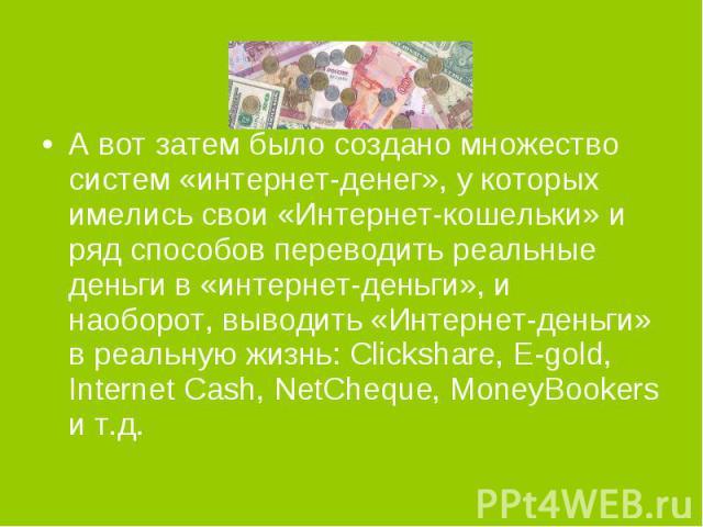 А вот затем было создано множество систем «интернет-денег», у которых имелись свои «Интернет-кошельки» и ряд способов переводить реальные деньги в «интернет-деньги», и наоборот, выводить «Интернет-деньги» в реальную жизнь: Clickshare, E-gold, Intern…