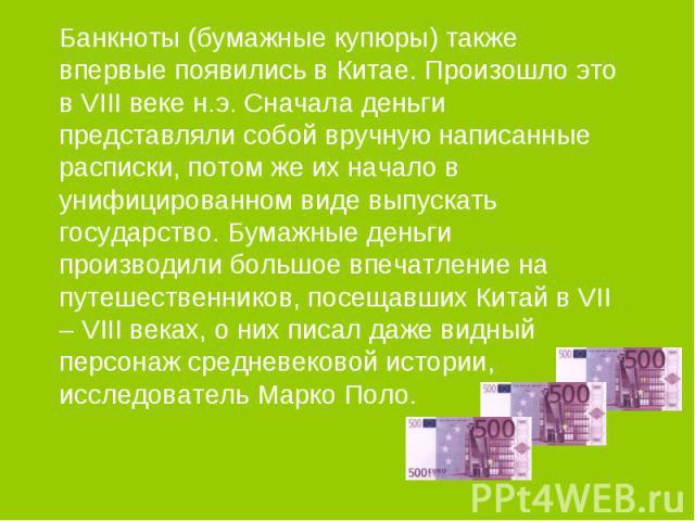 Банкноты (бумажные купюры) также впервые появились в Китае. Произошло это в VIII веке н.э. Сначала деньги представляли собой вручную написанные расписки, потом же их начало в унифицированном виде выпускать государство. Бумажные деньги производили бо…