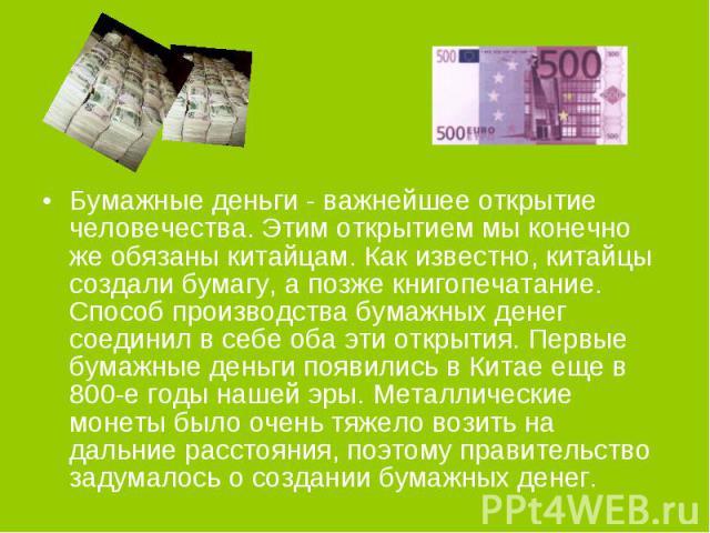 Бумажные деньги - важнейшее открытие человечества. Этим открытием мы конечно же обязаны китайцам. Как известно, китайцы создали бумагу, а позже книгопечатание. Способ производства бумажных денег соединил в себе оба эти открытия. Первые бумажные день…