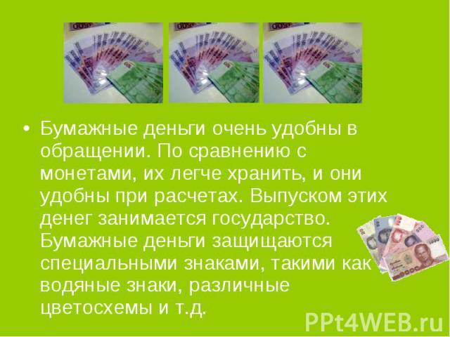 Бумажные деньги очень удобны в обращении. По сравнению с монетами, их легче хранить, и они удобны при расчетах. Выпуском этих денег занимается государство. Бумажные деньги защищаются специальными знаками, такими как водяные знаки, различные цветосхе…