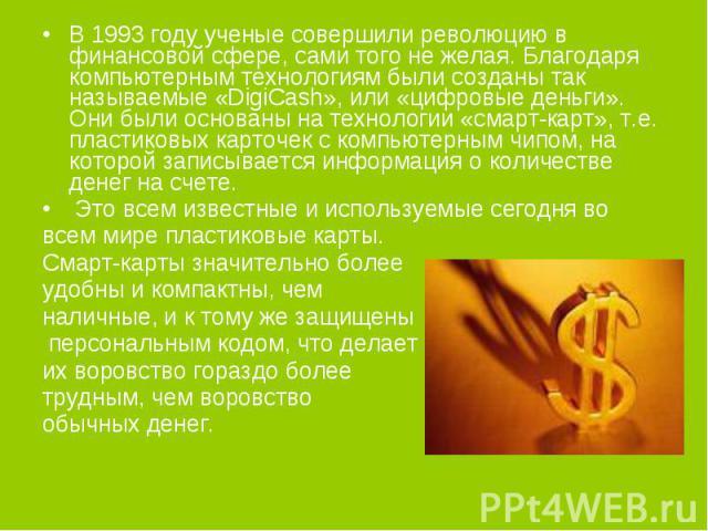 В 1993 году ученые совершили революцию в финансовой сфере, сами того не желая. Благодаря компьютерным технологиям были созданы так называемые «DigiCash», или «цифровые деньги». Они были основаны на технологии «смарт-карт», т.е. пластиковых карточек …