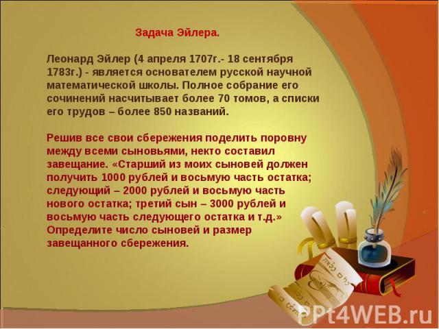 Задача Эйлера.Леонард Эйлер (4 апреля 1707г.- 18 сентября 1783г.) - является основателем русской научной математической школы. Полное собрание его сочинений насчитывает более 70 томов, а списки его трудов – более 850 названий.Решив все свои сбережен…