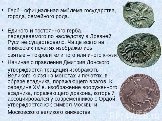 Герб –официальная эмблема государства, города, семейного рода.Единого и постоянного герба, передаваемого по наследству в Древней Руси не существовало. Чаще всего на княжеских печатях изображались святые – покровители того или иного князя. Начиная с …