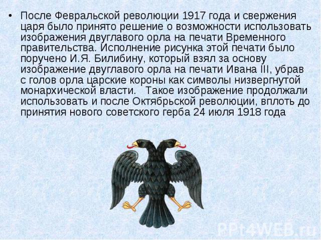 После Февральской революции 1917 года и свержения царя было принято решение о возможности использовать изображения двуглавого орла на печати Временного правительства. Исполнение рисунка этой печати было поручено И.Я. Билибину, который взял за основу…