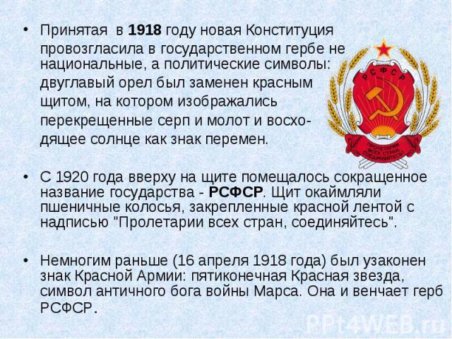 Принятая в 1918 году новая Конституция провозгласила в государственном гербе не национальные, а политические символы: двуглавый орел был заменен красным щитом, на котором изображались перекрещенные серп и молот и восхо- дящее солнце как знак перемен…