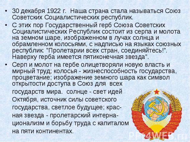 30 декабря 1922 г. Наша страна стала называться Союз Советских Социалистических республик.С этих пор Государственный герб Союза Советских Социалистических Республик состоит из серпа и молота на земном шаре, изображенном в лучах солнца и обрамленном …