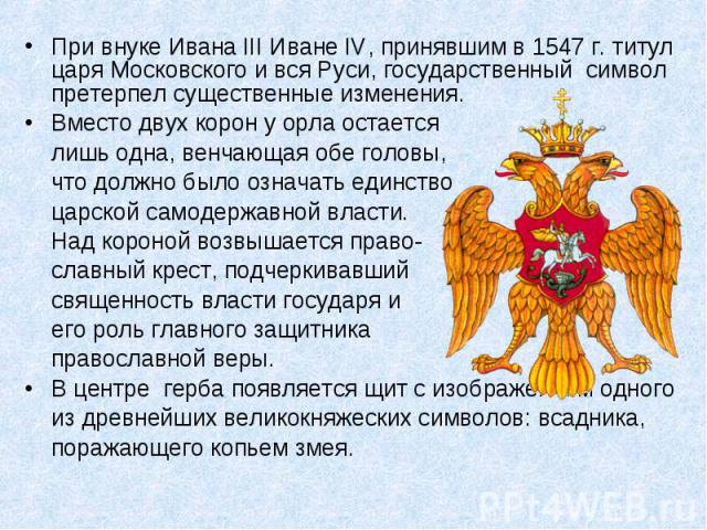 При внуке Ивана III Иване IV, принявшим в 1547 г. титул царя Московского и вся Руси, государственный символ претерпел существенные изменения. Вместо двух корон у орла остается лишь одна, венчающая обе головы, что должно было означать единство царско…