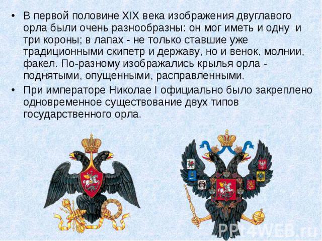 В первой половине XIX века изображения двуглавого орла были очень разнообразны: он мог иметь и одну и три короны; в лапах - не только ставшие уже традиционными скипетр и державу, но и венок, молнии, факел. По-разному изображались крылья орла - подн…