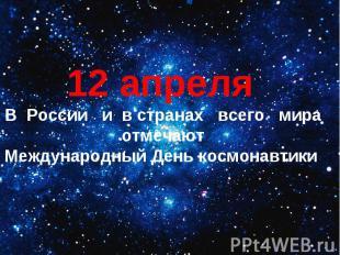 12 апреляВ России и в странах всего мира отмечают Международный День космонавти