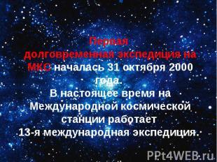 Первая долговременная экспедиция на МКС началась 31 октября 2000 года. В настоящ