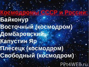 Космодромы СССР иРоссии:БайконурВосточный (космодром)ДомбаровскийКапустин ЯрПле