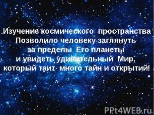 Изучение космического пространстваПозволило человеку заглянуть за пределы Его пл