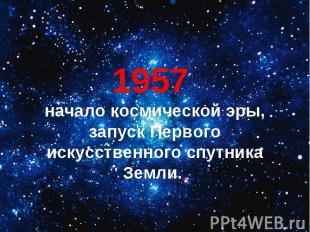 1957 начало космической эры, запуск Первого искусственного спутника Земли.
