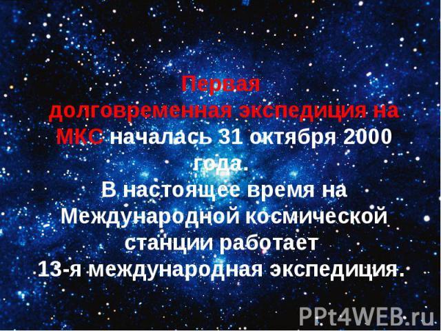 Первая долговременная экспедиция на МКС началась 31 октября 2000 года. В настоящее время на Международной космической станции работает 13-я международная экспедиция.