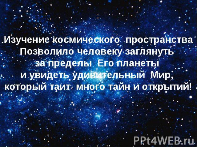 Изучение космического пространстваПозволило человеку заглянуть за пределы Его планеты и увидеть удивительный Мир, который таит много тайн и открытий!